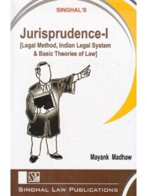 Singhal's Jurisprudence Part 1 [Legal Method, Indian Legal System & Basic Theories Of Law] by Mayank Madhaw