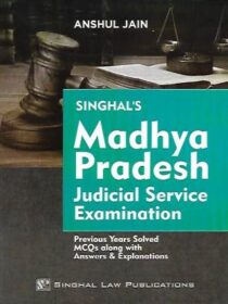 Singhal's Madhya Pradesh (MP) Judicial Service Examination – Previous Years Solved MCQs Along with Answers And Explanations by Anshul Jain